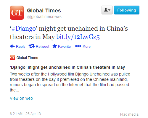 China informs the world that Hollywood film Django is being released in China. Such an important event, no!  |  '#Django' might get unchained in China's theaters in May http://bit.ly/12LwGz5  |  Twitter - globaltimesnews- '#Django' might get unchained ... 2013-04-26 09-06-57  |  Click for original tweet.
